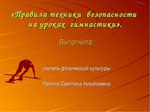 «Правила техники безопасности на уроках гимнастики». Выполнила: учитель физи