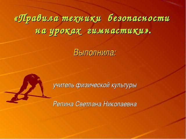 «Правила техники безопасности на уроках гимнастики». Выполнила: учитель физи...