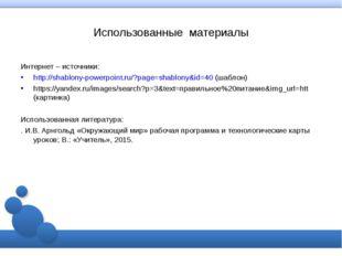 Использованные материалы Интернет – источники: http://shablony-powerpoint.ru/