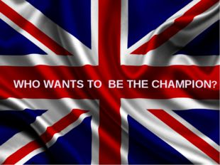 WHO WANTS TO BE THE CHAMPION?