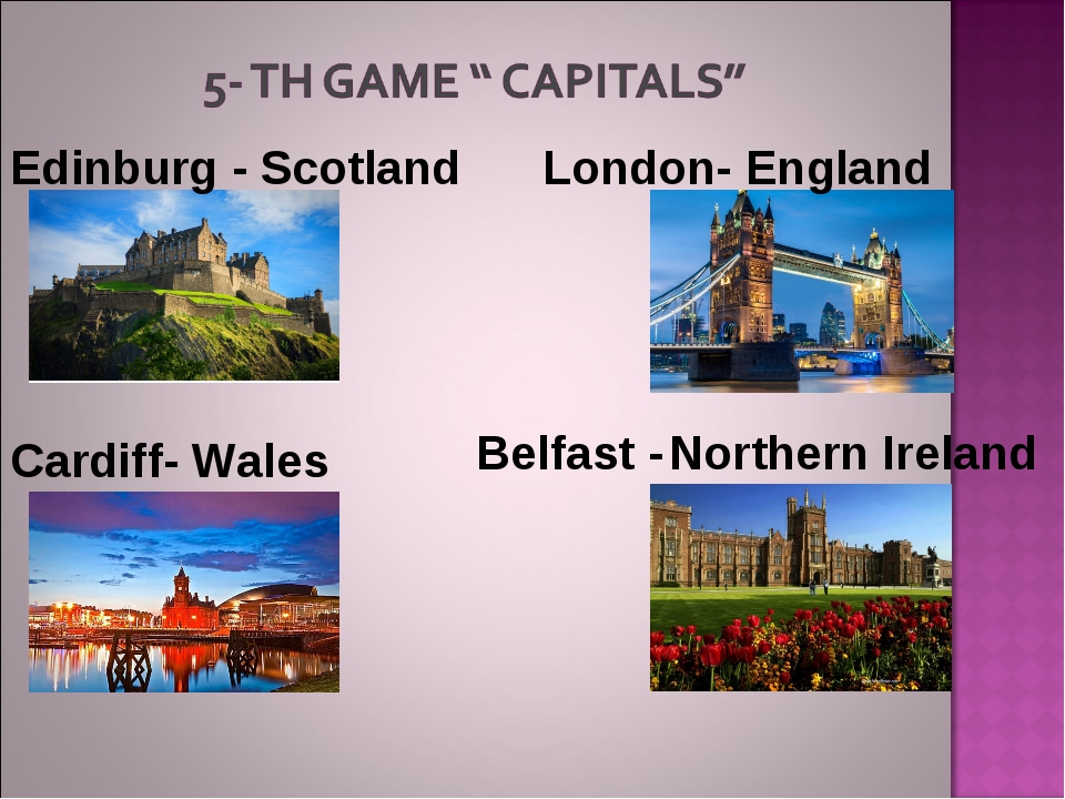 Edinburg - Scotland Cardiff- Wales London- England Belfast - Northern Ireland