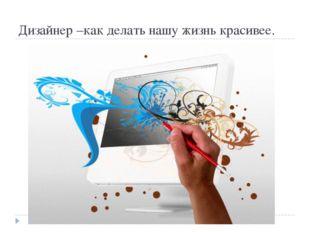 Дизайнер –как делать нашу жизнь красивее.