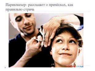 Парикмахер- расскажет о причёсках, как правильно стричь