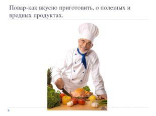 Повар-как вкусно приготовить, о полезных и вредных продуктах.