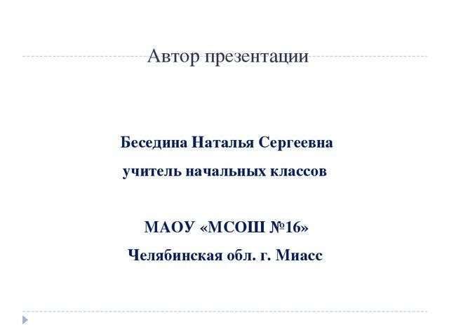 Автор презентации Беседина Наталья Сергеевна учитель начальных классов МАОУ «...