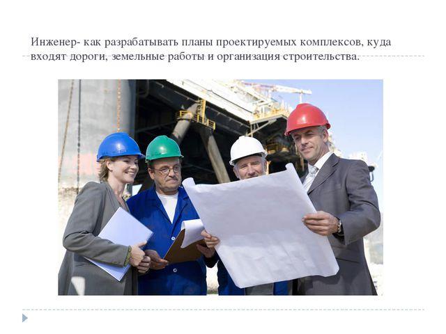 Инженер- как разрабатывать планы проектируемых комплексов, куда входят дороги...