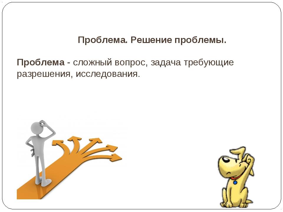 Проблема. Решение проблемы. Проблема - сложный вопрос, задача требующие разр...