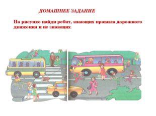ДОМАШНЕЕ ЗАДАНИЕ На рисунке найди ребят, знающих правила дорожного движения и