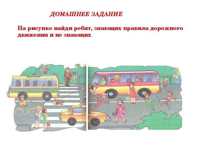 ДОМАШНЕЕ ЗАДАНИЕ На рисунке найди ребят, знающих правила дорожного движения и...