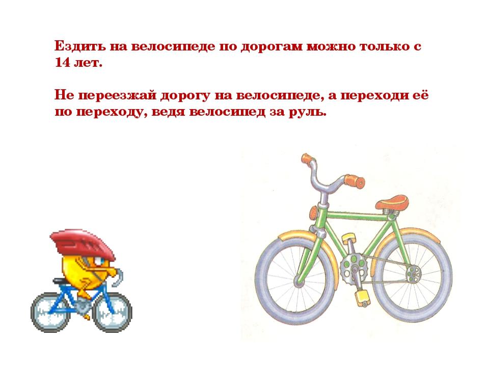 Ездить на велосипеде по дорогам можно только с 14 лет. Не переезжай дорогу на...