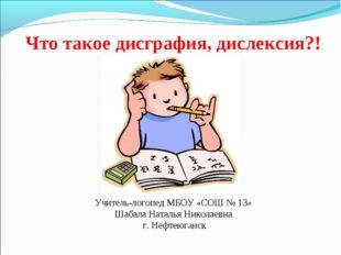 Что такое дисграфия, дислексия?! Учитель-логопед МБОУ «СОШ № 13» Шабала Натал