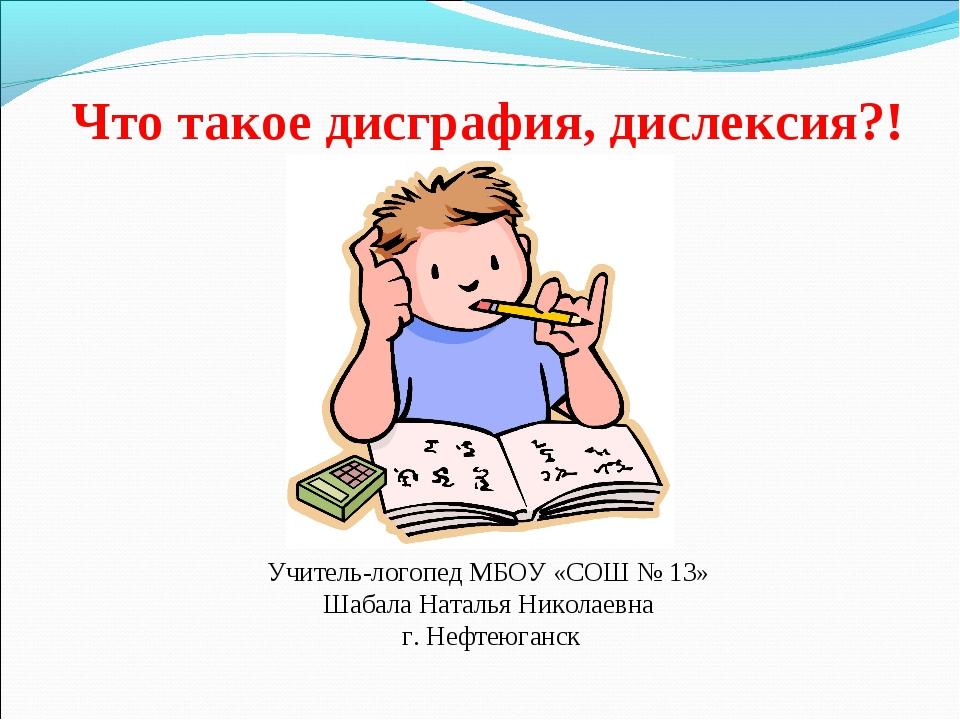 Что такое дисграфия, дислексия?! Учитель-логопед МБОУ «СОШ № 13» Шабала Натал...