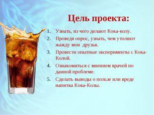 Цель проекта: Узнать, из чего делают Кока-колу. Проведя опрос, узнать, чем ут