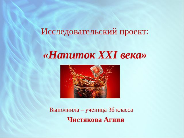 Исследовательский проект: «Напиток XXI века» Выполнила – ученица 3б класса Чи...