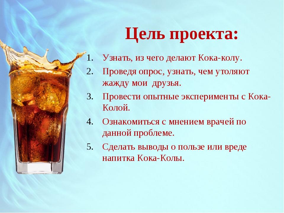 Цель проекта: Узнать, из чего делают Кока-колу. Проведя опрос, узнать, чем ут...