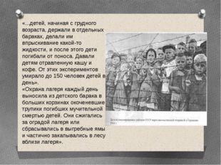 «...детей, начиная с грудного возраста, держали в отдельных бараках, делали и