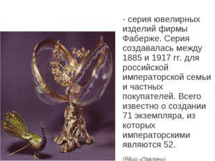 Я́йца Фаберже́ - серия ювелирных изделий фирмы Фаберже. Серия создавалась меж