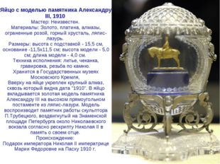 Яйцо с моделью памятника Александру III, 1910 Мастер: Неизвестен. Материалы: