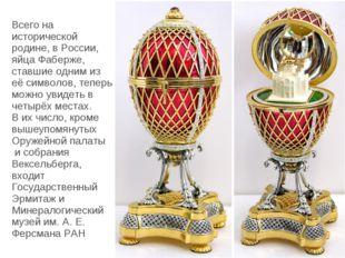 Всего на исторической родине, в России, яйца Фаберже, ставшие одним из её си