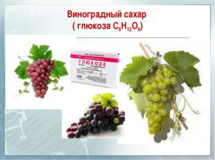 Виноградный сахар ( глюкоза С6Н12О6)