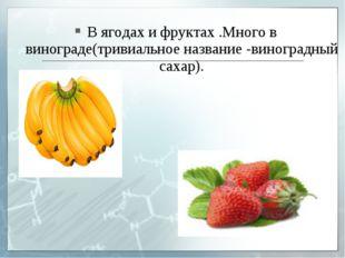 В ягодах и фруктах .Много в винограде(тривиальное название -виноградный сахар).
