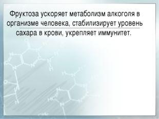 Фруктоза ускоряет метаболизм алкоголя в организме человека, стабилизирует уро