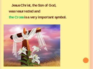 Jesus Christ, the Son of God, was resurrected and the Cross is a very import