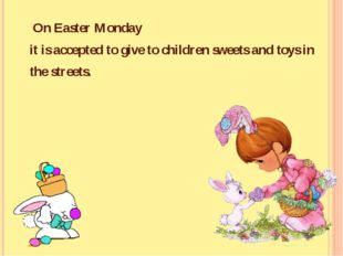 On Easter Monday it is accepted to give to children sweets and toys in the s