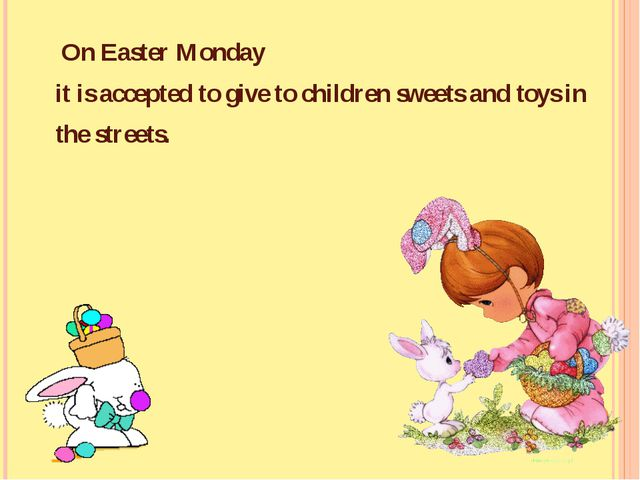 On Easter Monday it is accepted to give to children sweets and toys in the s...