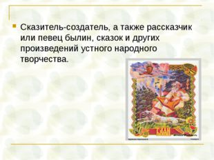 Сказитель-создатель, а также рассказчик или певец былин, сказок и других прои