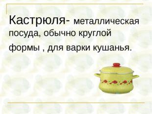 Кастрюля- металлическая посуда, обычно круглой формы , для варки кушанья.