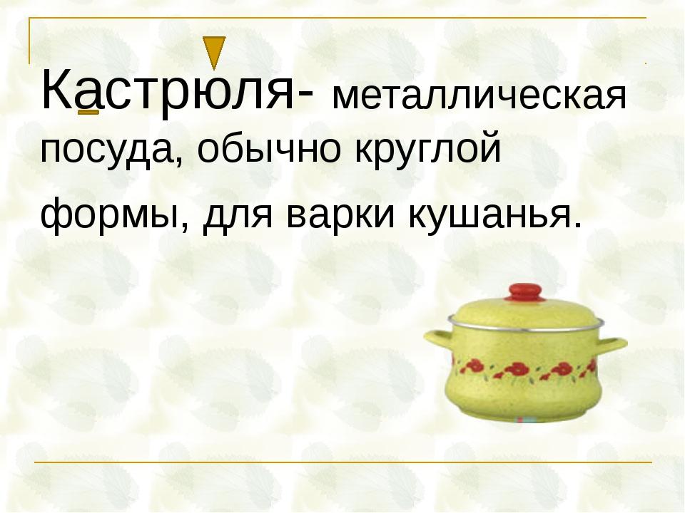 Кастрюля- металлическая посуда, обычно круглой формы, для варки кушанья.