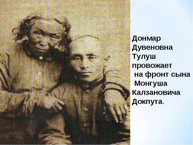 Донмар Дувеновна Тулуш провожает на фронт сына Монгуша Калзановича Докпута.