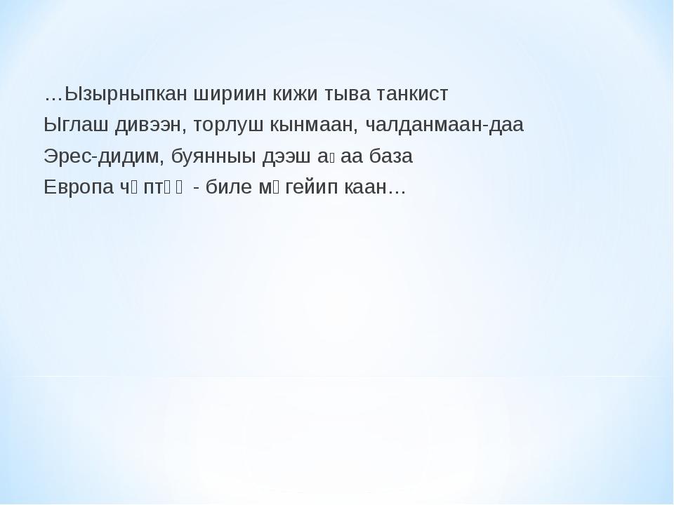 …Ызырныпкан шириин кижи тыва танкист Ыглаш дивээн, торлуш кынмаан, чалданмаан...