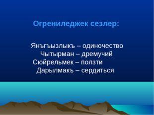 Янъгъызлыкъ – одиночество Чытырман – дремучий Сюйрельмек – ползти Дарылмакъ –