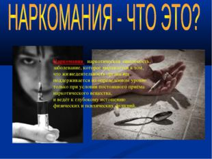Наркомания –наркотическая зависимость, заболевание, которое выражается в том,
