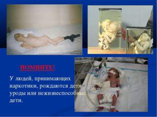 ПОМНИТЕ! У людей, принимающих наркотики, рождаются дети уроды или нежизнеспо