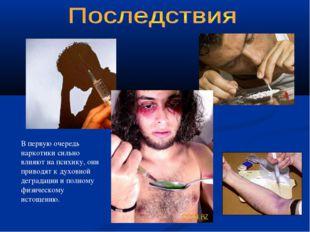 В первую очередь наркотики сильно влияют на психику, они приводят к духовной
