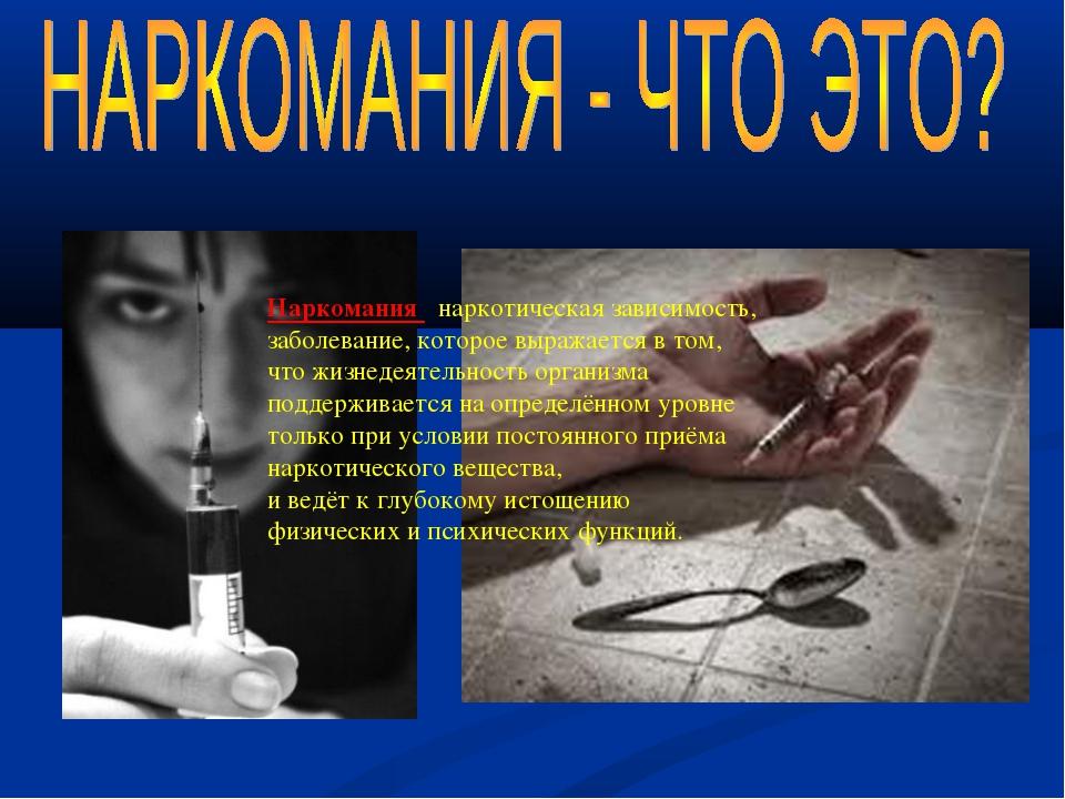 Наркомания –наркотическая зависимость, заболевание, которое выражается в том,...