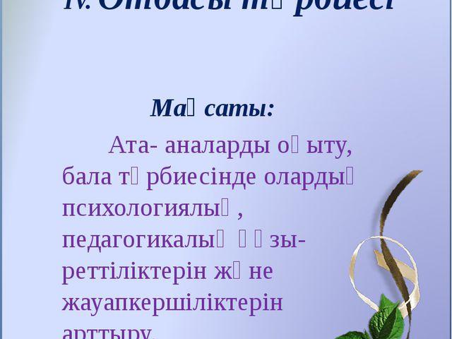 IV. Отбасы тәрбиесі Мақсаты: Ата- аналарды оқыту, бала тәрбиесінде олардың пс...
