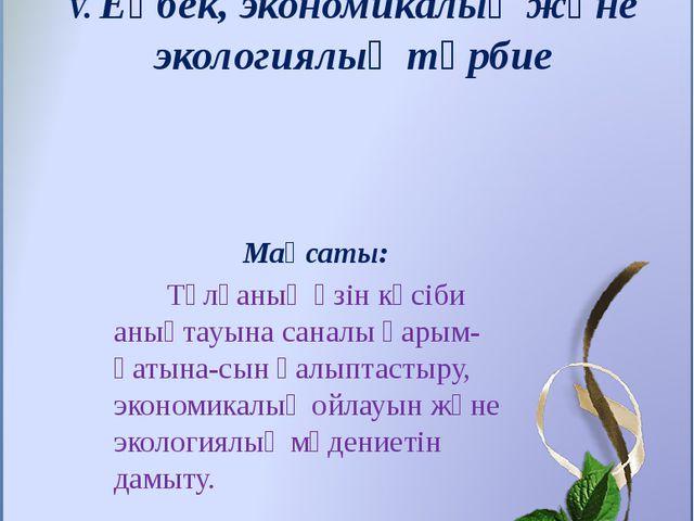 V. Еңбек, экономикалық және экологиялық тәрбие Мақсаты: Тұлғаның өзін кәсіби...