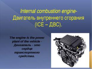 Internal combustion engine- Двигатель внутреннего сгорания (ICE – ДВС). The e