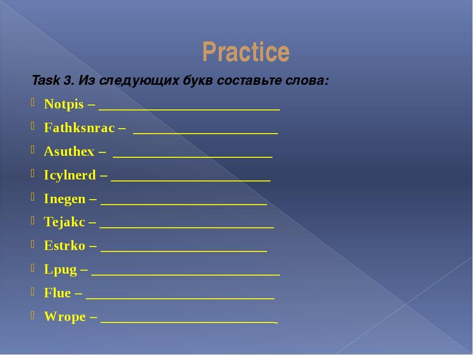 Practice Task 3. Из следующих букв составьте слова: Notpis – ________________...