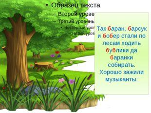 Так баран, барсук и бобер стали по лесам ходить бублики да баранки собирать.