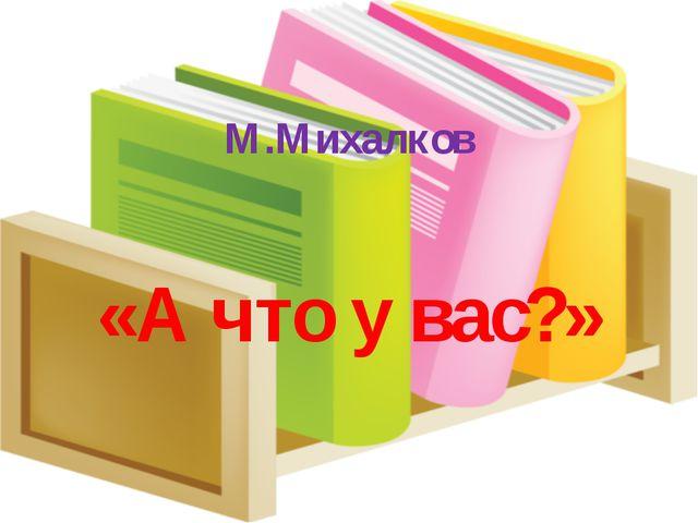 М.Михалков «А что у вас?»