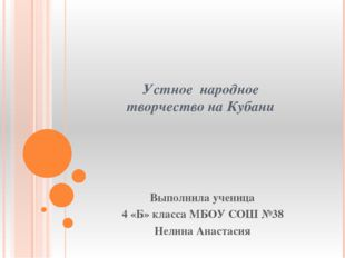 Устное народное творчество на Кубани Выполнила ученица 4 «Б» класса МБОУ СОШ