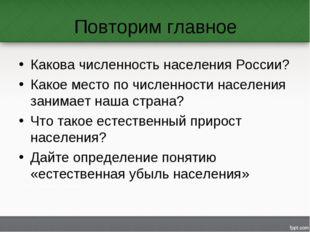 Повторим главное Какова численность населения России? Какое место по численно