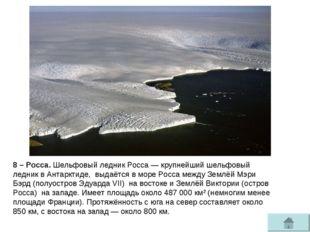 8 – Росса. Шельфовый ледник Росса— крупнейшийшельфовый ледниквАнтарктиде,