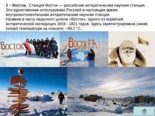 2 – Восток. Станция Восток—российская антарктическаянаучная станция. Это е