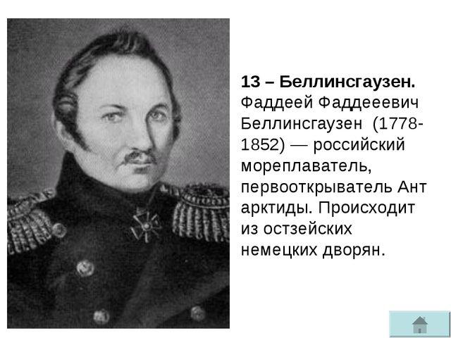 13 – Беллинсгаузен. Фаддеей Фаддееевич Беллинсгаузен(1778-1852)— российски...